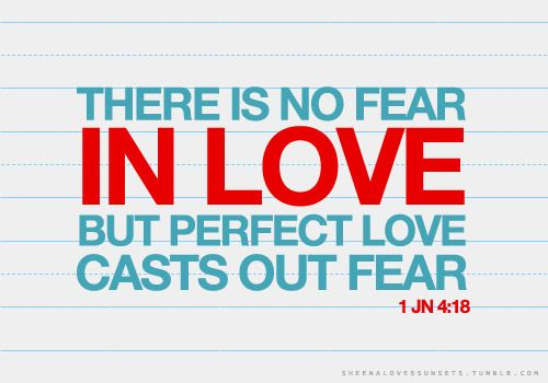 "No Fear In Love. - 1st John 4:18, ""There is no fear in love; but perfect love casteth out fear: because fear hath torment. He that feareth is not made perfect in love."" - http://access-jesus.com/1_John/1_John_4.html"