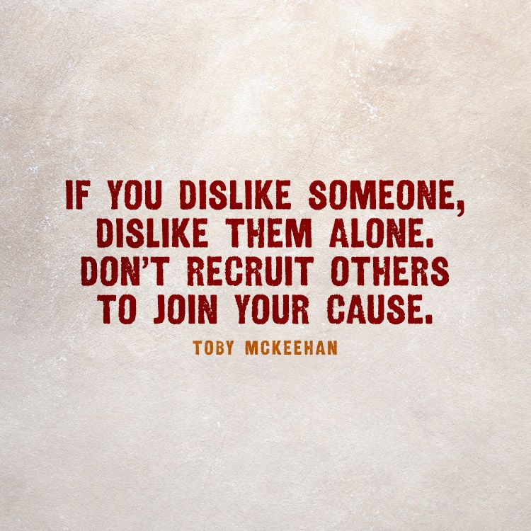 If You Dislike Someone Dislike Them Alone Don T Recruit Others To Join Your Cause Toby Mckeehan Dislike Quotes Little Things Quotes Love Me Quotes