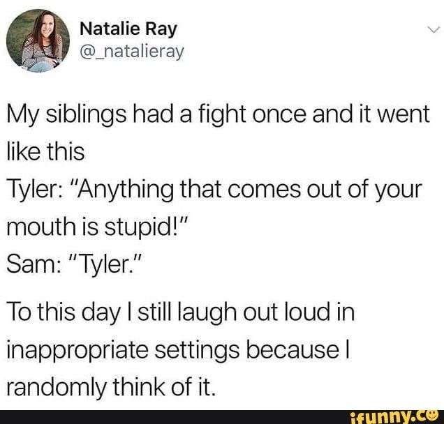 """My siblings had a fight once and it went like this Tyler: """"Anything that comes out of your mouth is stupid!"""