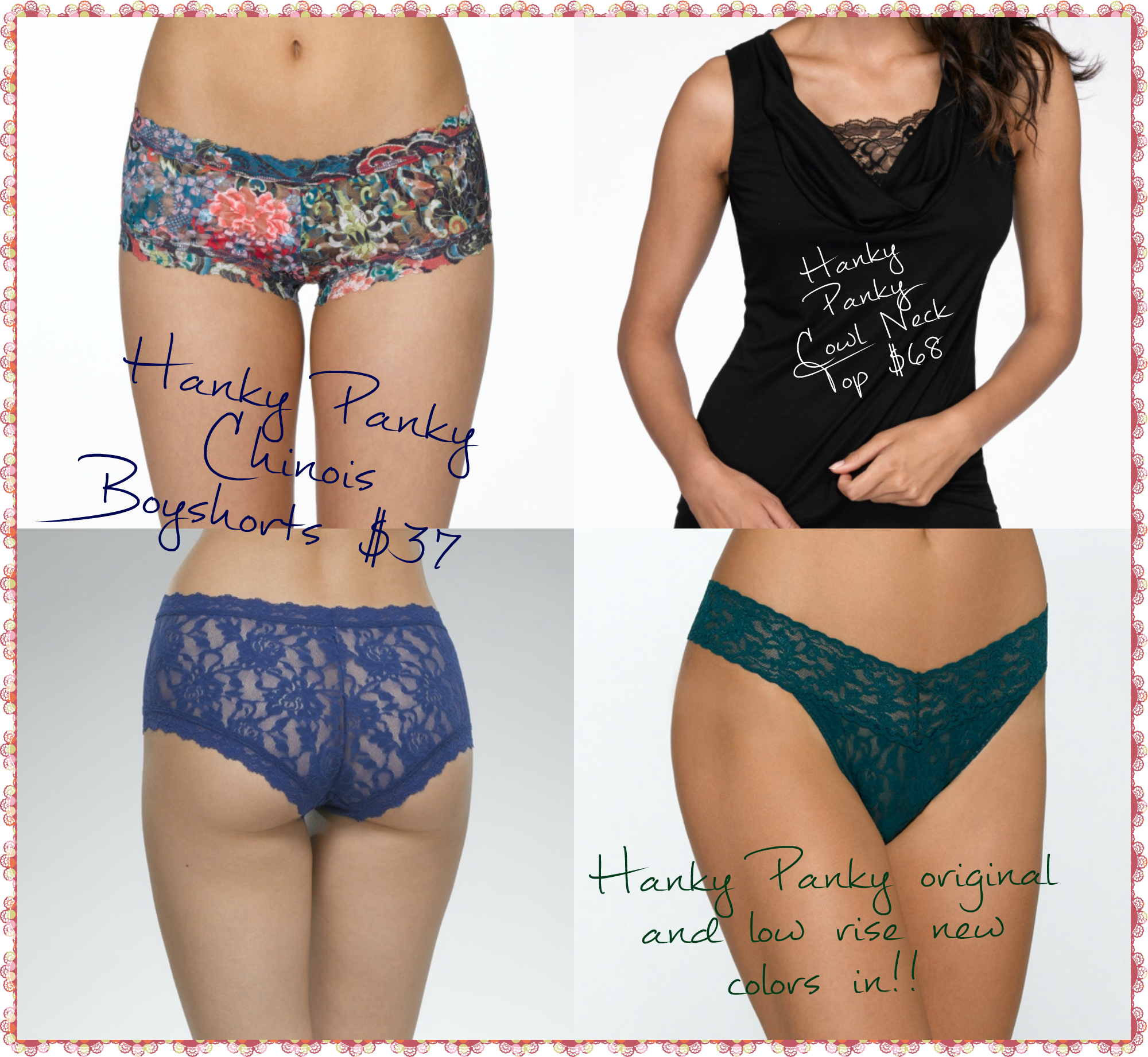 New shipment of Hanky Panky's including: Chinois Boyshort: Embrace the vibrant colors of Chinois. • Boyshort panty in signature lace • Mid-rise  • Low leg  • Back coverage • Body: 100% Nylon; Trim: 90% Nylon, 10% Spandex; Crotch Lining: 100% Supima® Cotton  Available size XS-M  Cowl Neck Top  A perfect Fall top for ur wardrobe • Scoop neck tank in our Lyocell material • Features a lace panel across the chest Available size S-L Along w/ new colors in both low & original rise thongs!!