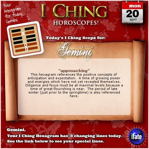 Today's I Ching Horoscope for Gemini: You have 3 changing lines!  Click here: http://www.ifate.com/iching_horoscopes_landing.html?I=998868&sign=gemini&d=20&m=04