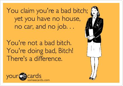 You claim you're a bad bitch; yet you have no house, no car, and no job. . . You're not a bad bitch. You're doing bad, Bitch! There's a difference.