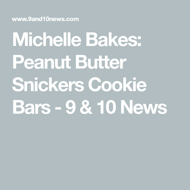Michelle Bakes: Peanut Butter Snickers Cookie Bars - 9 & 10 News