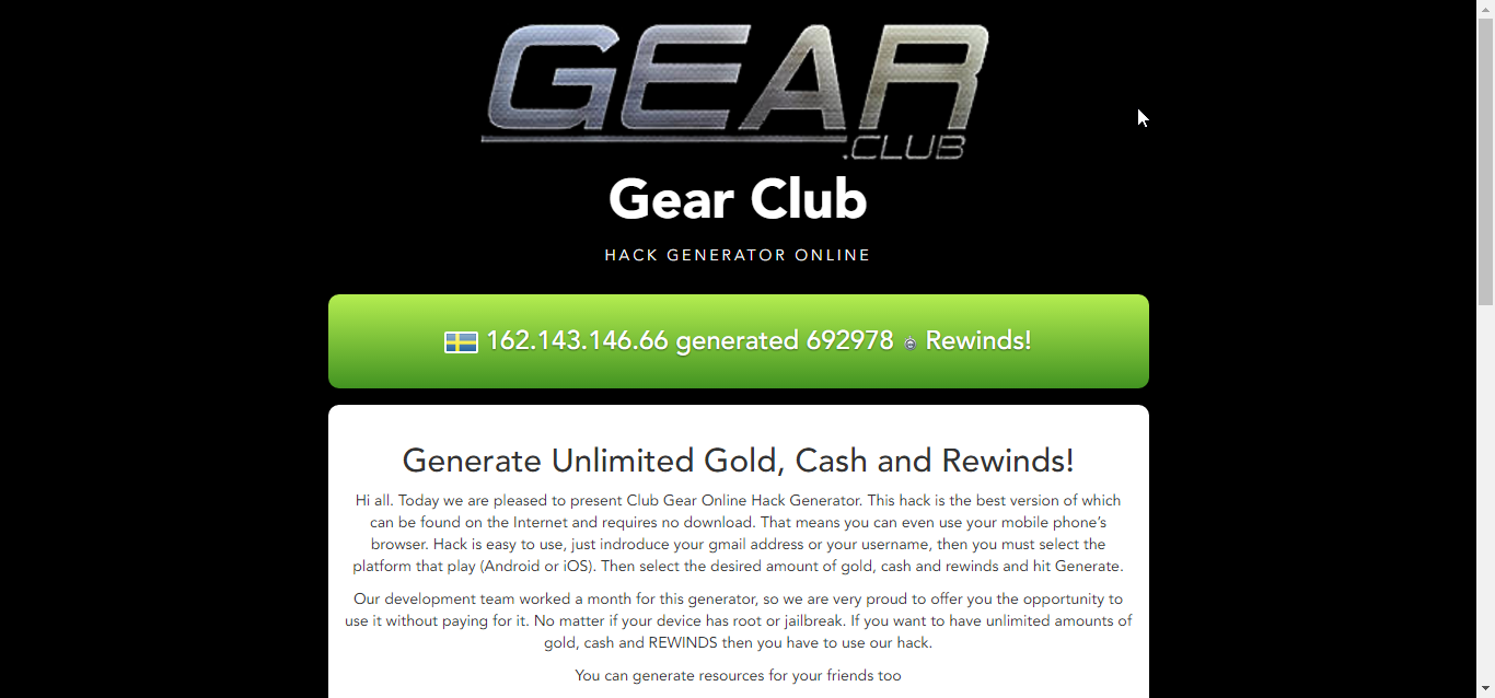 http://gearclubhackgenerator.online/ Hi all. Today we are pleased to present Club Gear Online Hack Generator. This hack is the best version of which can be found on the Internet and requires no download. That means you can even use your mobile phone's browser. Hack is easy to use, just indroduce your gmail address or your username, then you must select the platform that play (Android or iOS). Then select the desired amount of gold, cash and rewinds and hit Generate.