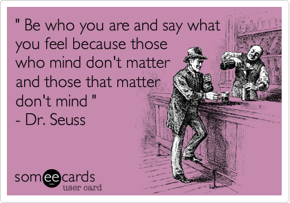 ' Be who you are and say what you feel because those who mind don't matter and those that matter don't mind ' - Dr. Seuss.