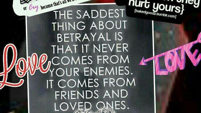 The saddest thing about betrayal...