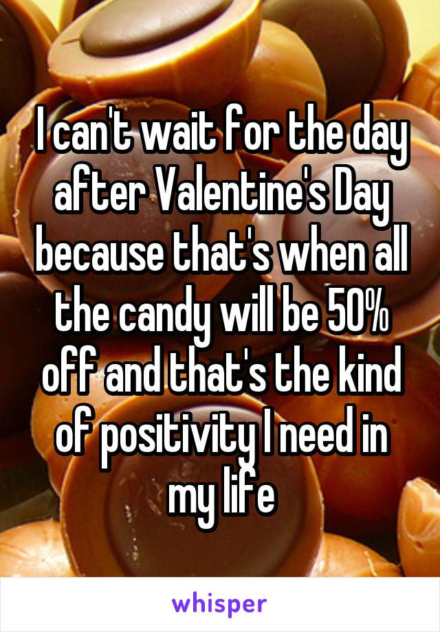 I Can T Wait For The Day After Valentine S Day Because That S When All The Candy Will Be 50 Off And That S The Kind Of Whisper Confessions My Life Whisper App