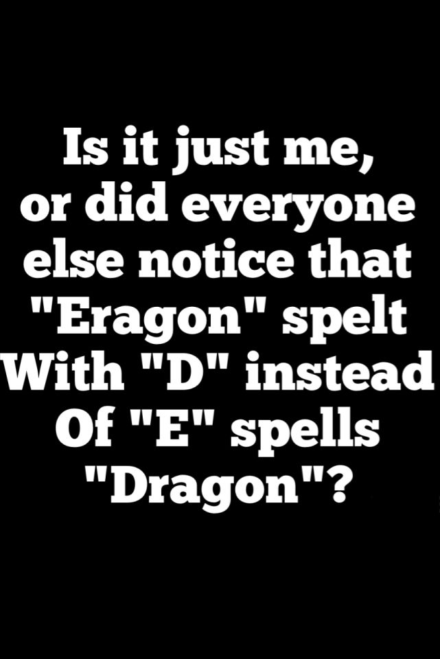 Is it just me, or did everyone else notice that Eragon spelt with D instead of E spells dragon? I wonder if that was intentional, Christopher Paolini? Most likely, since everything else about The Inheritance Cycle is amazing!