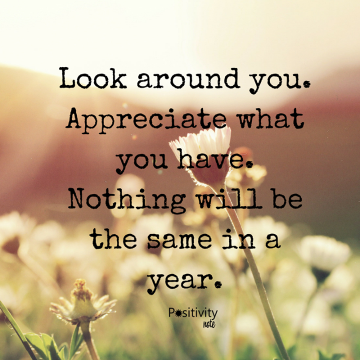 Look around you. Appreciate what you have. Nothing will be