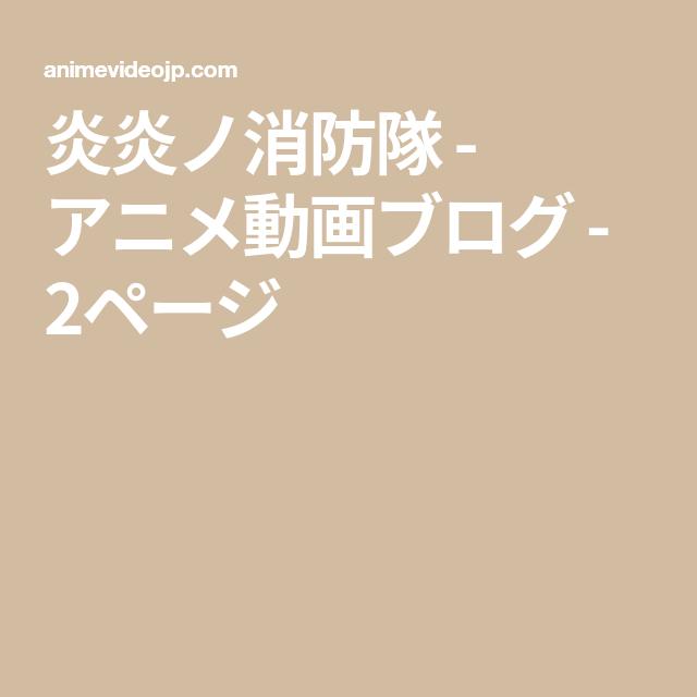 炎炎 ノ 消防 隊 アニメ 動画