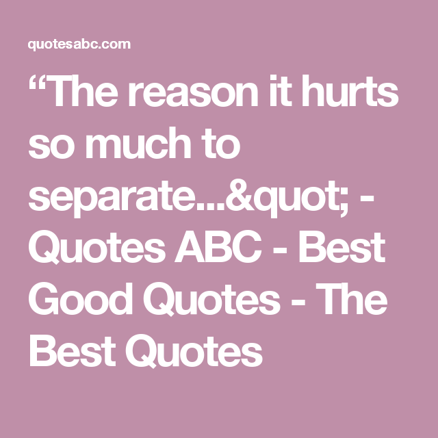 The reason it hurts so much to separate...\