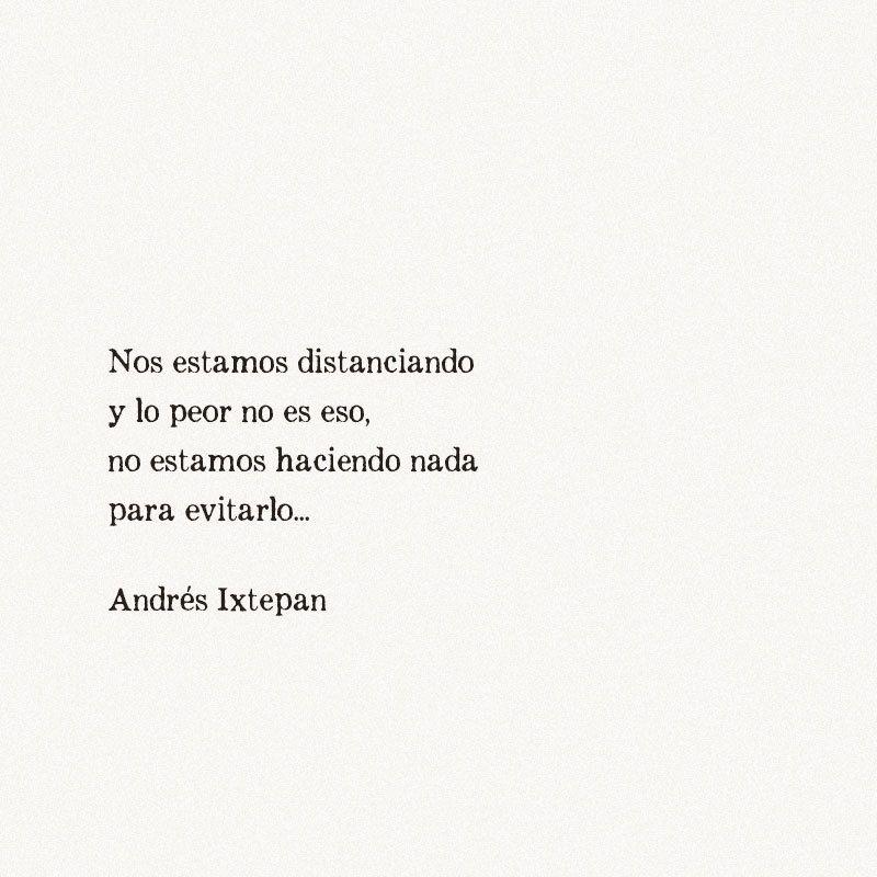 Nos estamos distanciando y lo peor no es eso, no estamos haciendo nada para evitarlo. Andrés Ixtepan. #poesia #frases #frasestristes #desamor #sad #poetry #andresixtepan