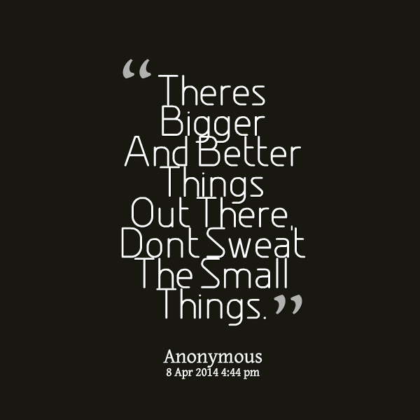 Better Thing Quotes Theres Bigger And Better Things Out There Dont