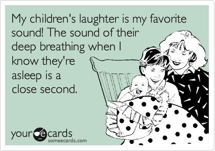 My Children S Laughter Is My Favorite Sound The Sound Of Their Deep Breathing When I Know They Re Asleep Is A Close Second Funny Quotes Love My Kids Words