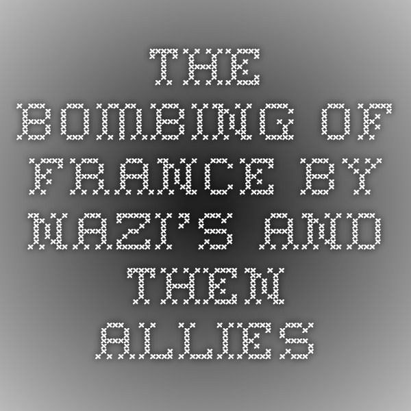 The Bombing of France by Nazi's and then Allies