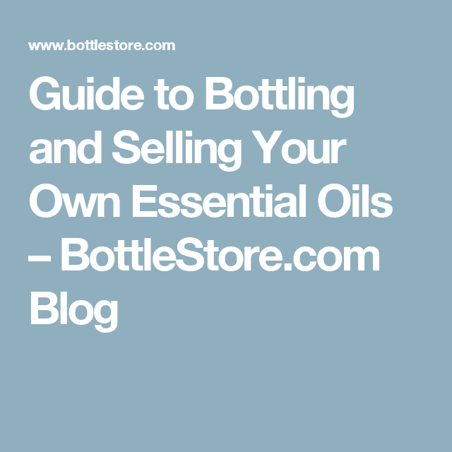 Guide to Bottling and Selling Your Own Essential Oils – BottleStore.com Blog