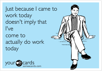Just Because I Came To Work Today Doesn T Imply That I Ve Come To Actually Do Work Today Wednesday Humor Work Humor Funny Quotes