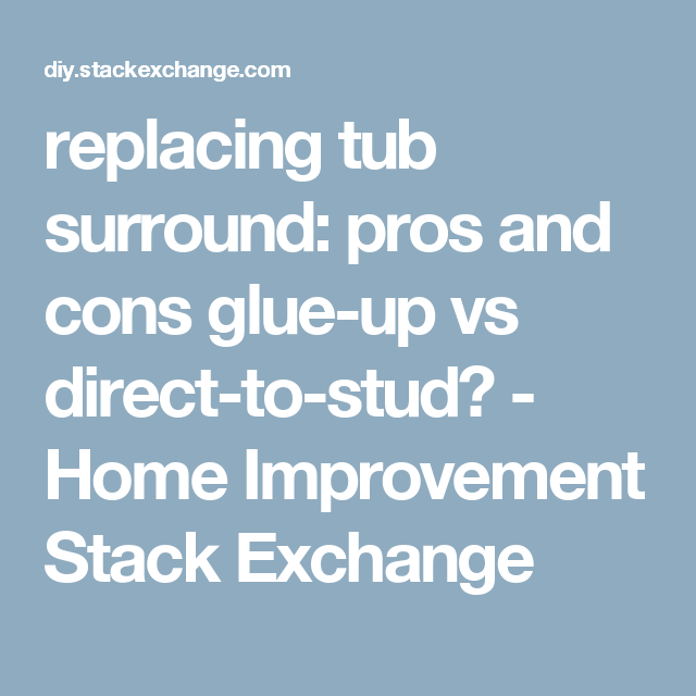 Replacing Tub Surround Pros And Cons Glue Up Vs Direct To Stud Home Improvement Stack Exchange Tub Surround Tub Directions