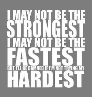 I may not be the strongest, I may not be the fastest, but I'll be damned if I'm not trying my hardest