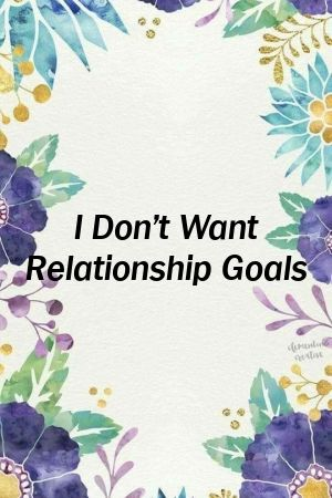 I Dont Want Relationship Goals by relationparkxyz I Dont Want Relationship Goals by relationparkxyz