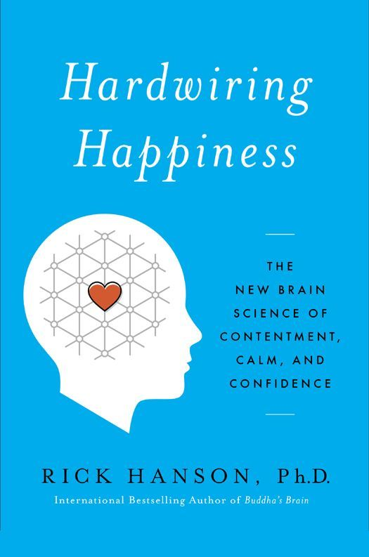 Hardwiring Happiness: The New Brain Science of Contentment, Calm, and Confidence   Rick Hanson.