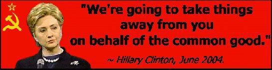 """""""We're going to take things away from you on behalf of the common good."""" ~ Hillary Clinton, June 2004 ~"""