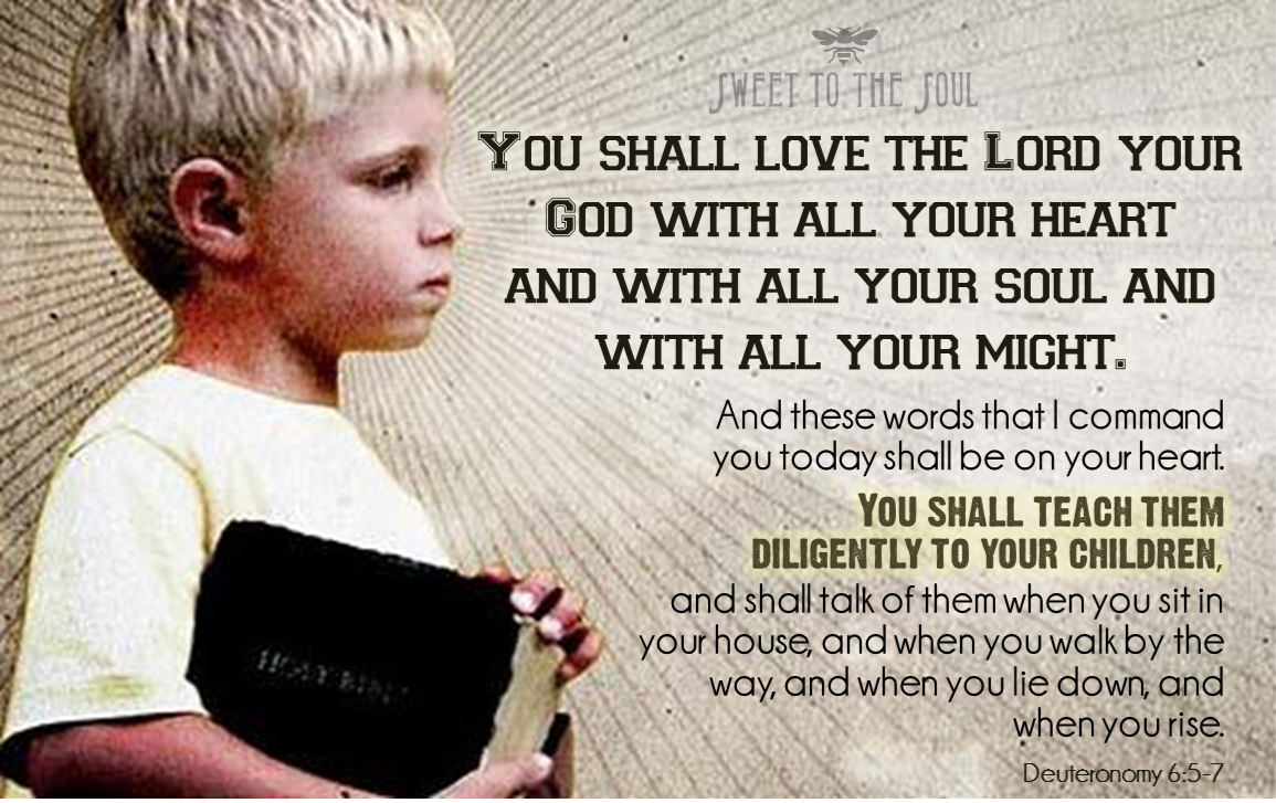 """""""You shall love the Lord you God with all your heart and with all your soul and with all your might. And these words that I command today shall be on your heart. You shall teach them diligently to your children, and you shall talk of them when you sit in your house, and when you walk by the way, and when you lie down and when you rise."""" Deuteronomy 6:5-7"""