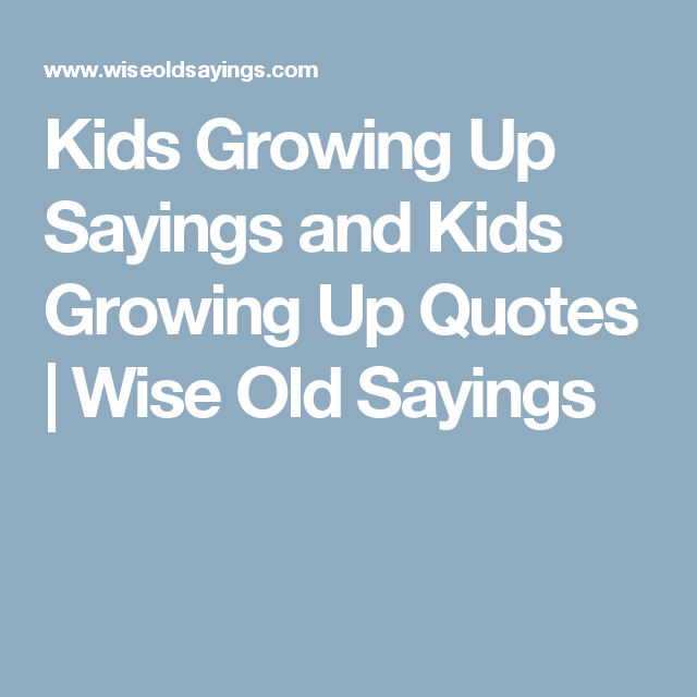 Kids Growing Up Sayings And Kids Growing Up Quotes Wise Old Sayings Kids Growing Up Quotes Growing Up Quotes First Impression Quotes