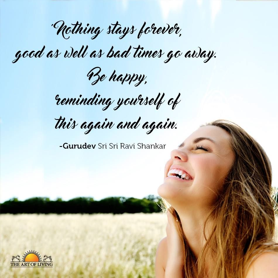 Nothing Stays Forever Good As Well As Bad Times Go Away Be Happy Reminding Yourself Of This Again And Again Gurud Wisdom Quotes Art Of Living Bad Timing