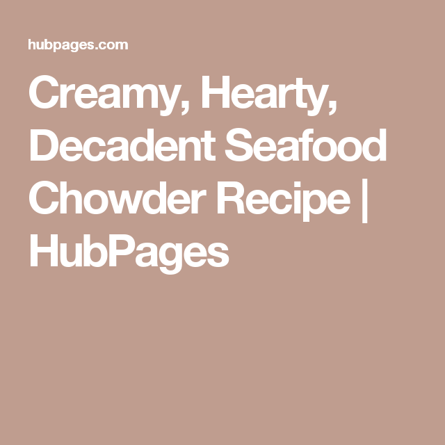 Creamy, Hearty, Decadent Seafood Chowder Recipe | HubPages