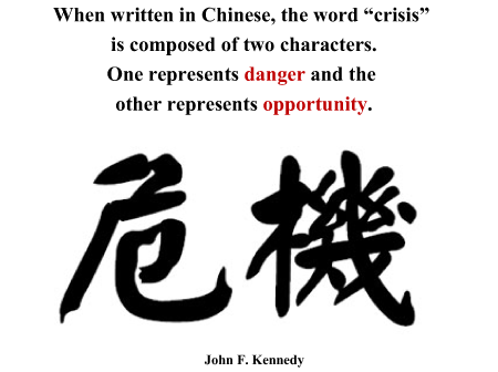"""When written in Chinese, the word """"crisis"""" is composed of 2 characters.  One represents danger and the other represents opportunity.  -JFK"""
