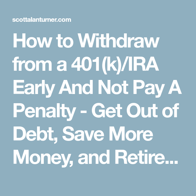 How To Withdraw From A 401 K Ira Early And Not Pay A Penalty Get Out Of Debt Save More Money And Retire Early Early Retirement Retirement Get Out Of Debt