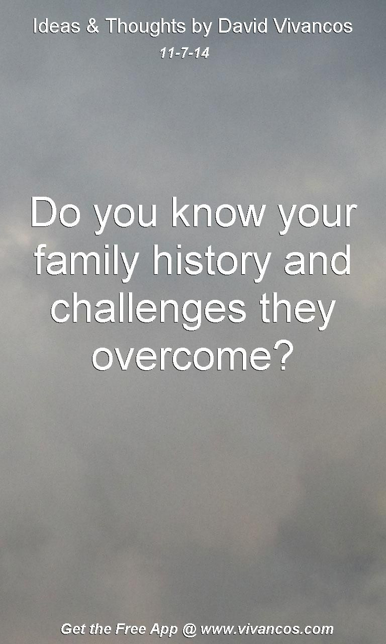 "November 7th 2014 Idea, ""Do you know your family history and challenges they overcome?"" https://www.youtube.com/watch?v=GbNlhlu_yIc"