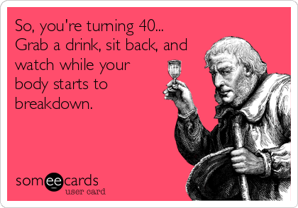 6c714a77185042964ff6e1a91c090493 so, you're turning 40 grab a drink, sit back, and watch while,Turning 40 Memes