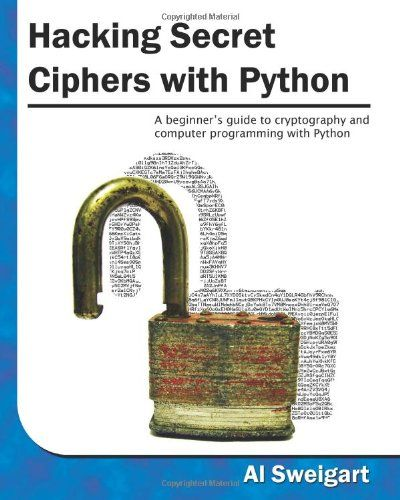 Hacking Secret Ciphers With Python  A Beginner U0026 39 S Guide To Cryptography And Computer Programming