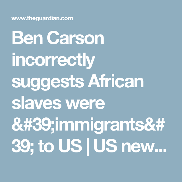 Ben Carson incorrectly suggests African slaves were 'immigrants' to US   US news   The Guardian