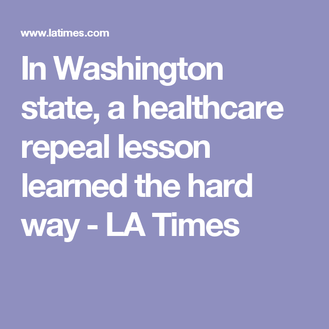 In Washington State A Healthcare Repeal Lesson Learned The Hard Way Lessons Learned Health Care The Hard Way