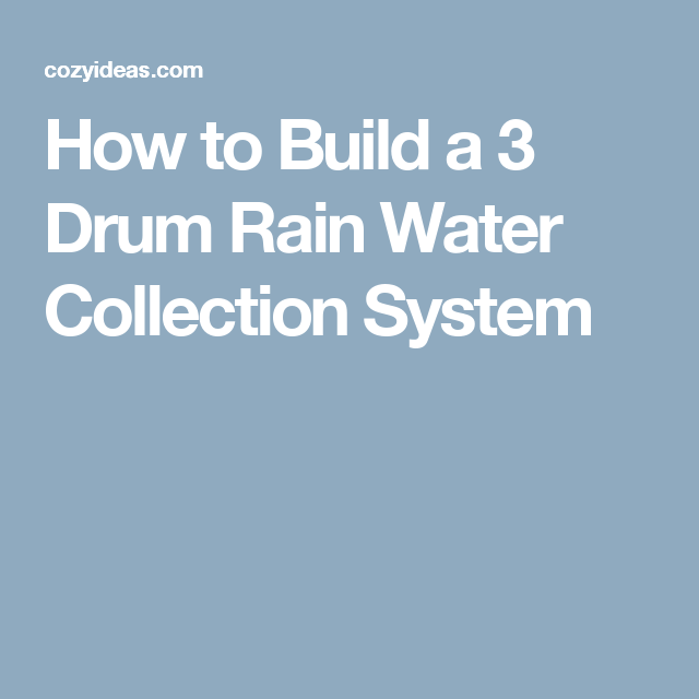 How to Build a 3 Drum Rain Water Collection System
