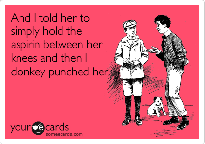 And I told her to simply hold the aspirin between her knees and then I donkey punched her.