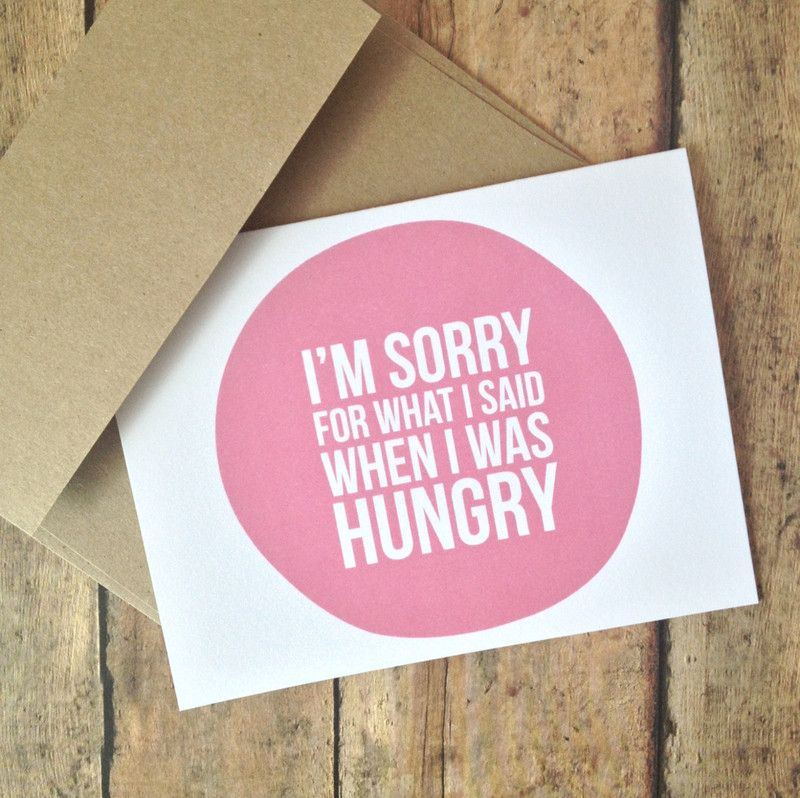 I'm sorry for what I said when I was hungry card...I need to give one of these away like every other day!