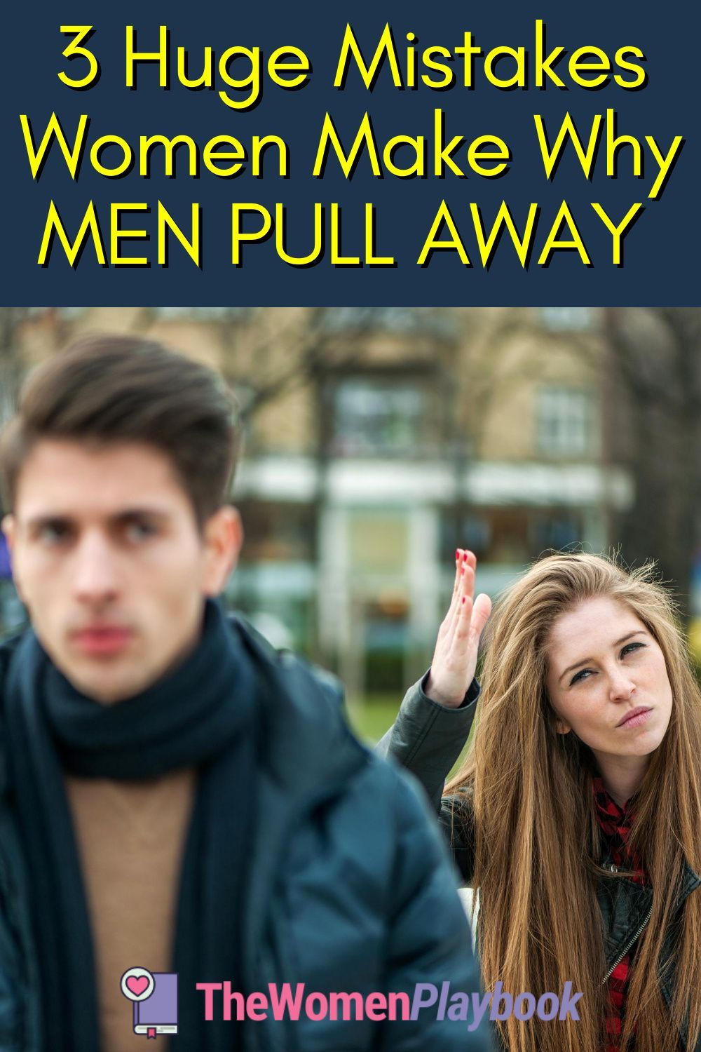 Why Men Pull Away: Learn the 3 Women Mistakes that Push