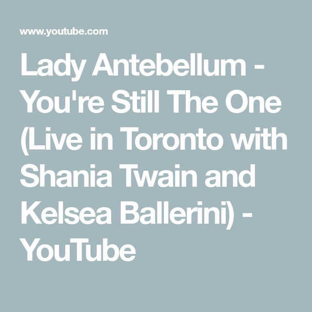 Lady Antebellum You Re Still The One Live In Toronto With Shania Twain And Kelsea Ballerini Youtube Lady Antebellum Shania Twain Kelsea Ballerini