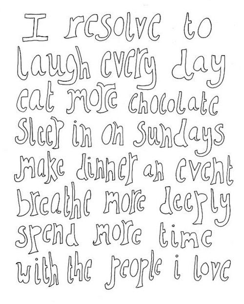 I resolve to laugh every day. Eat more chocolate. Sleep in on Sundays. Make dinner an event. Breathe more deeply. Spend more time with the people I love.