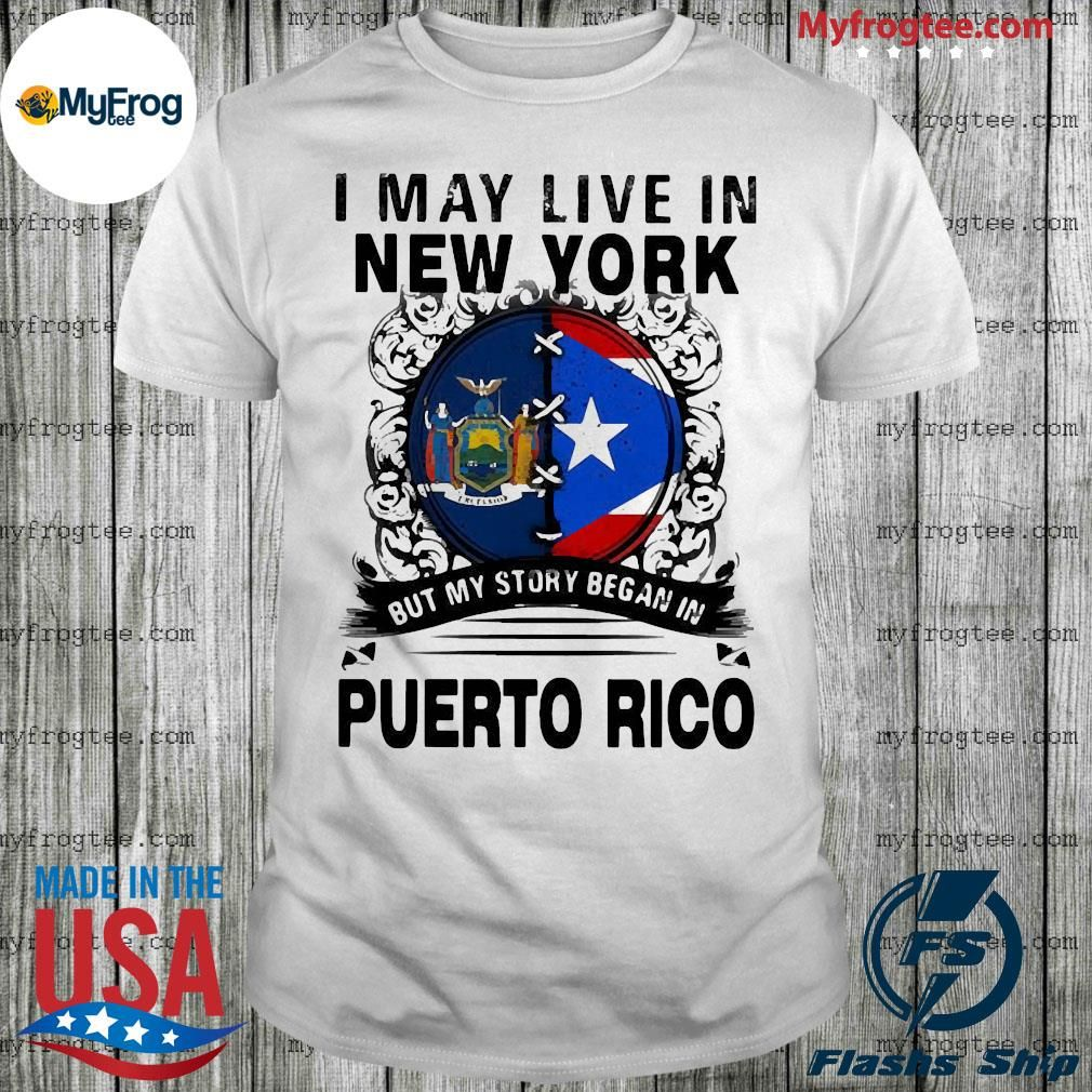 I May Live In New York But My Story Began In Puerto Rico Flag Shirt In 2020 Flag Shirt Shirts Trending Shirts
