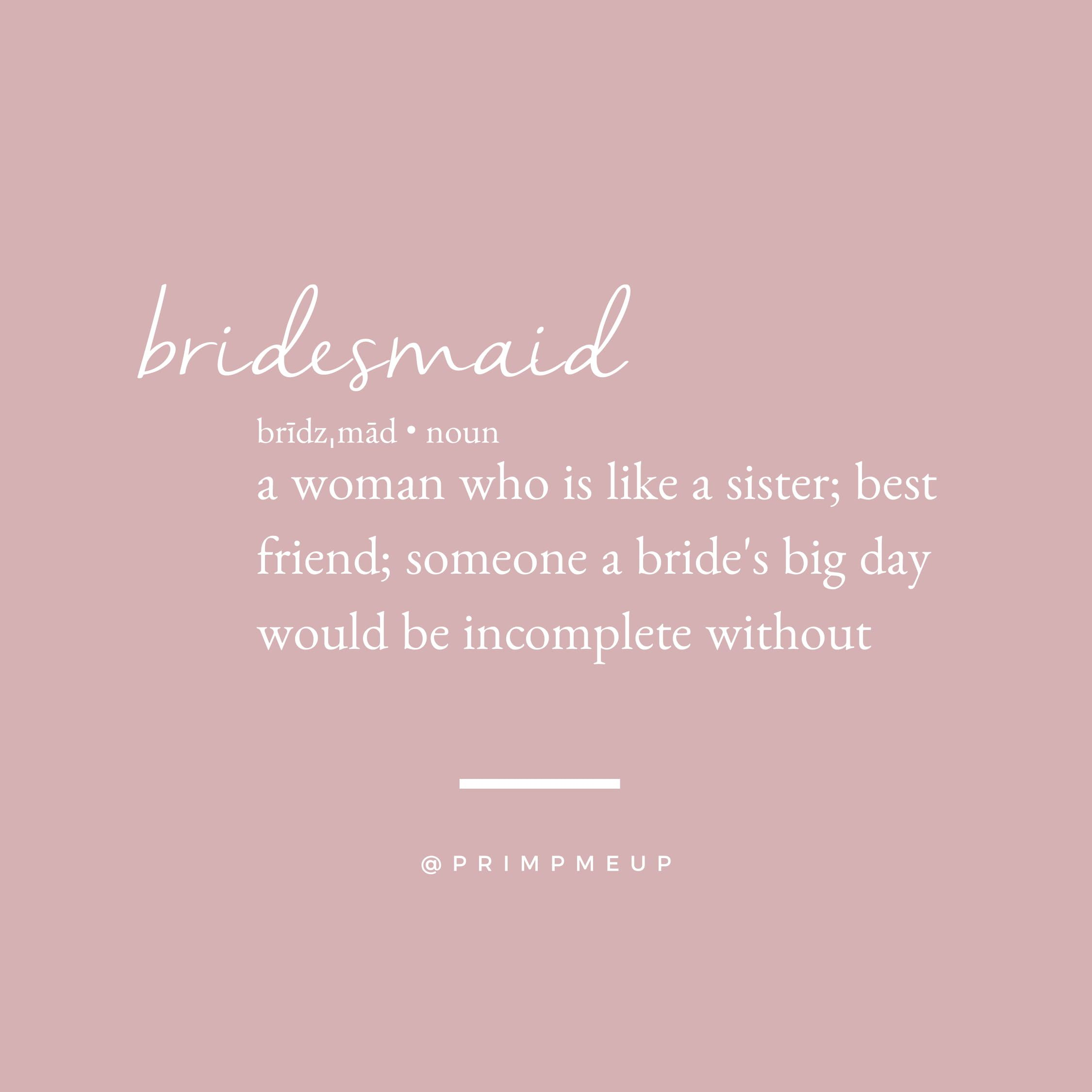 bridesmaid: a woman who is like a sister; best friend