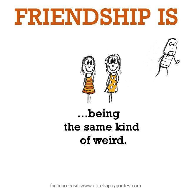 Friendship Is Being The Same Kind Of Weird Citater