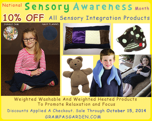 Sale Reminder: 10% OFF All Sensory Integration Products through 10/15/14.  http://www.grampasgarden.com/october-national-sensory-awareness-month.html (Discounts applied at checkout. )