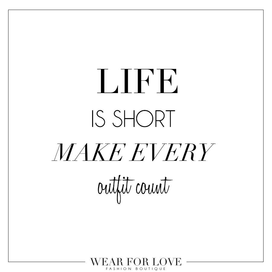 WEAR FOR LOVE QUOTE LIFE IS SHORT MAKE EVERY OUTFIT COUNT Life Is Short,  Quote