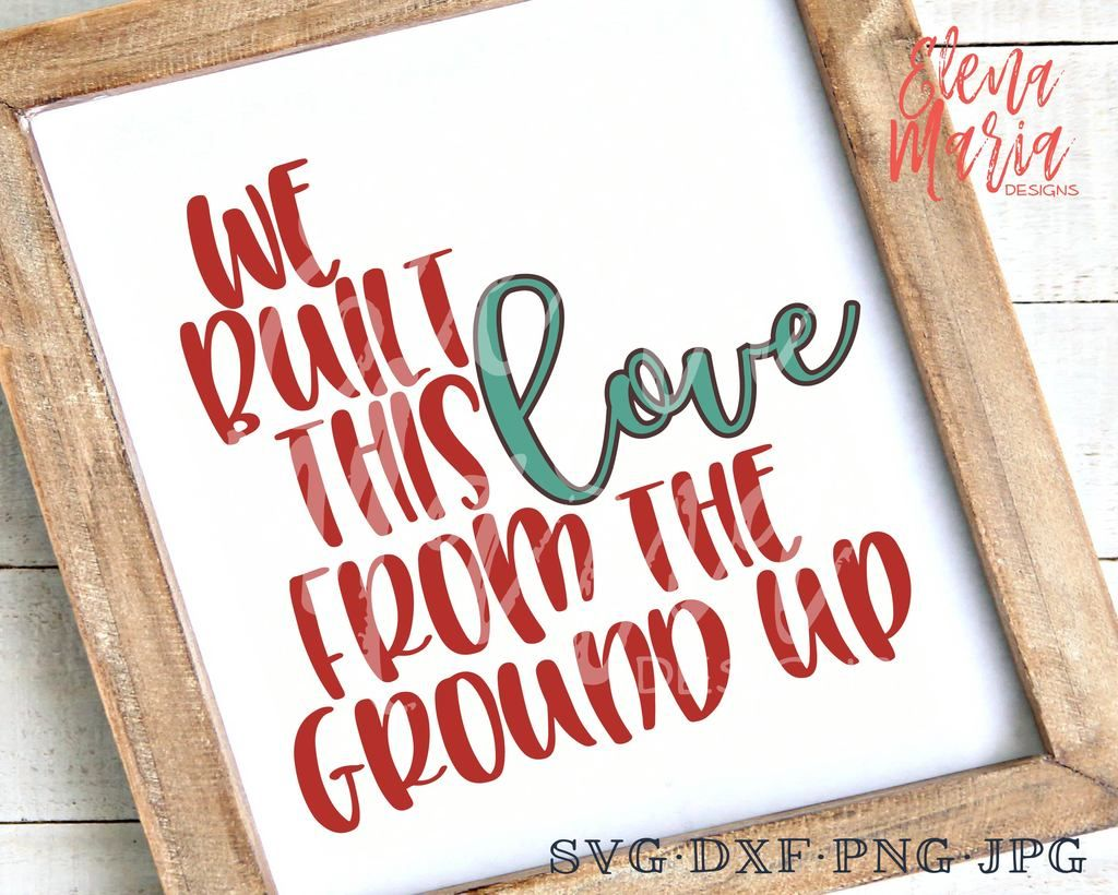 Download We Built This Love From The Ground Up SVG | Svg quotes ...