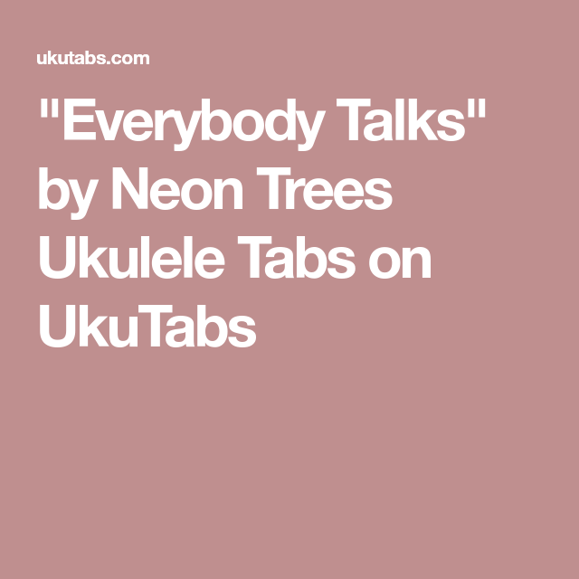 Everybody Talks By Neon Trees Ukulele Tabs On Ukutabs Chords